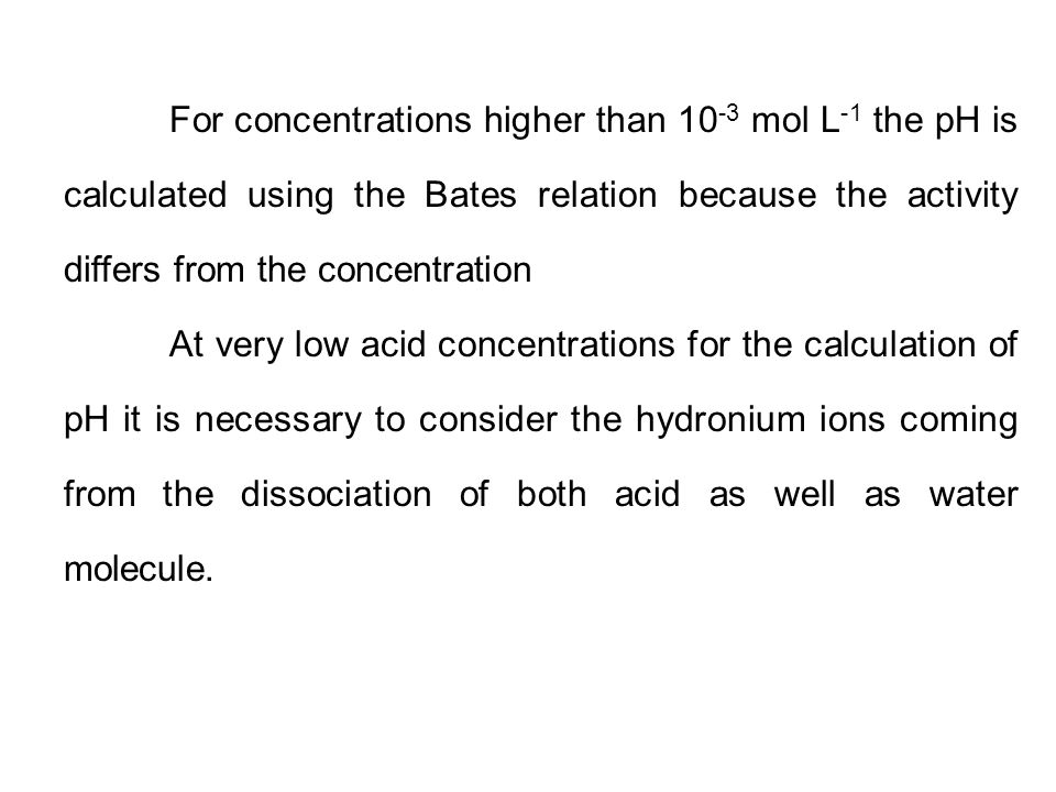 For concentrations higher than 10-3 mol L-1 the pH is calculated using the Bates relation because the activity differs from the concentration