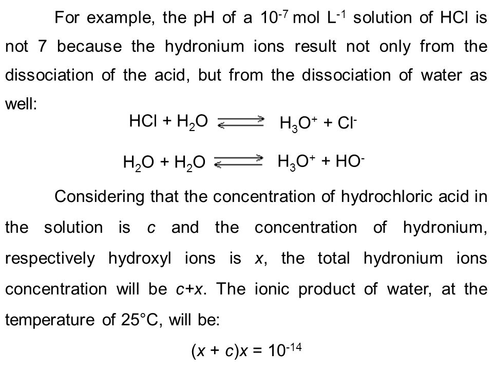 For example, the pH of a 10-7 mol L-1 solution of HCl is not 7 because the hydronium ions result not only from the dissociation of the acid, but from the dissociation of water as well: