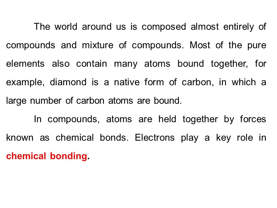 The world around us is composed almost entirely of compounds and mixture of compounds. Most of the pure elements also contain many atoms bound together, for example, diamond is a native form of carbon, in which a large number of carbon atoms are bound.