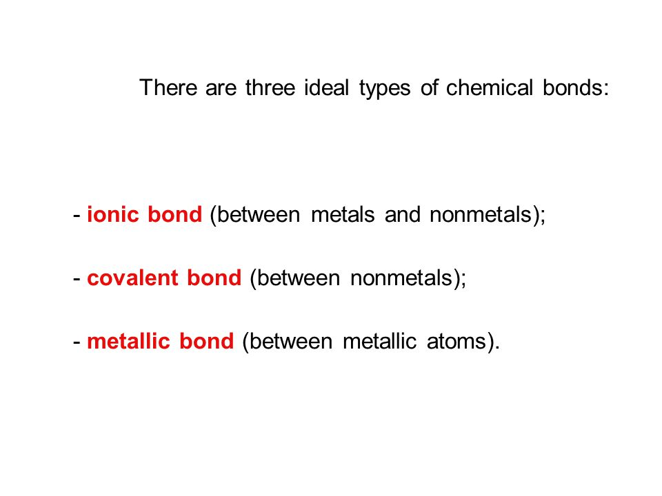 There are three ideal types of chemical bonds: