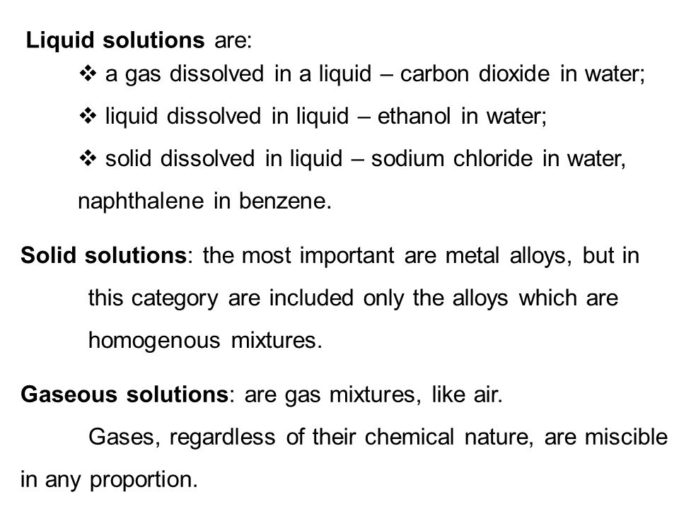 Liquid solutions are: a gas dissolved in a liquid – carbon dioxide in water; liquid dissolved in liquid – ethanol in water;