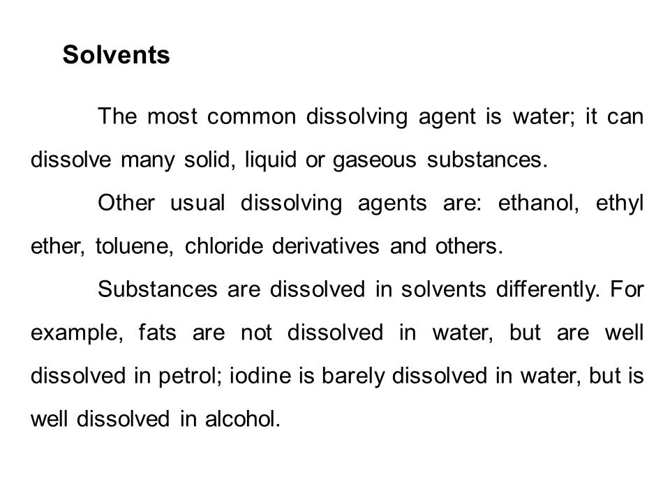 Solvents The most common dissolving agent is water; it can dissolve many solid, liquid or gaseous substances.