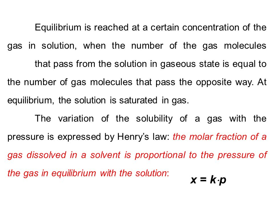 Equilibrium is reached at a certain concentration of the gas in solution, when the number of the gas molecules that pass from the solution in gaseous state is equal to the number of gas molecules that pass the opposite way. At equilibrium, the solution is saturated in gas.