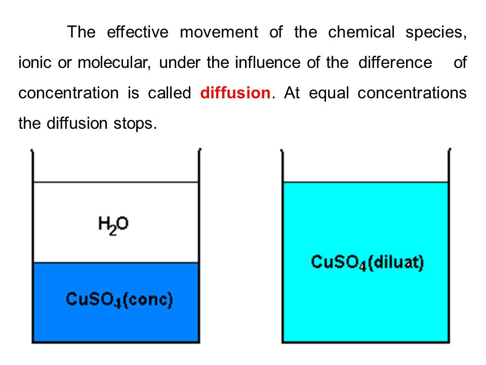 The effective movement of the chemical species, ionic or molecular, under the influence of the difference of concentration is called diffusion.