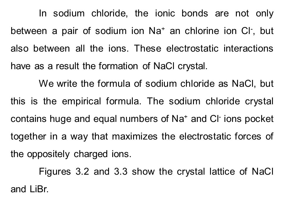 In sodium chloride, the ionic bonds are not only between a pair of sodium ion Na+ an chlorine ion Cl-, but also between all the ions. These electrostatic interactions have as a result the formation of NaCl crystal.