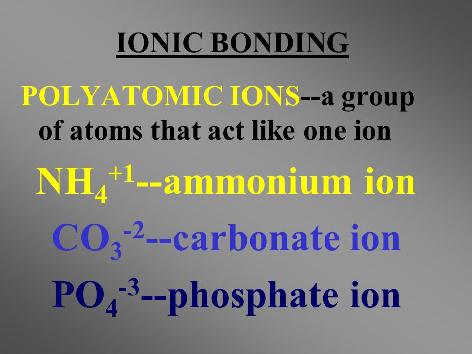 NH4+1--ammonium ion CO3-2--carbonate ion PO4-3--phosphate ion