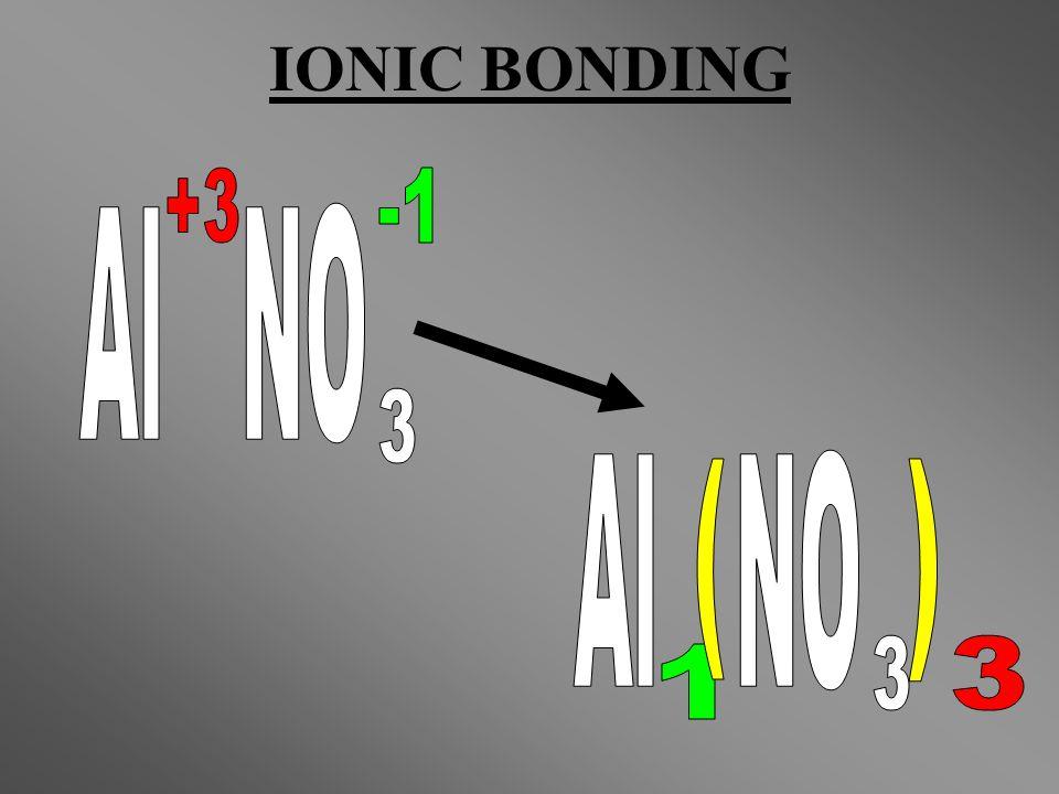 IONIC BONDING Al NO +3 3 -1 Al NO 3 1 ( ) 3