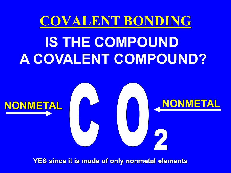 COVALENT BONDING IS THE COMPOUND A COVALENT COMPOUND C O 2 NONMETAL