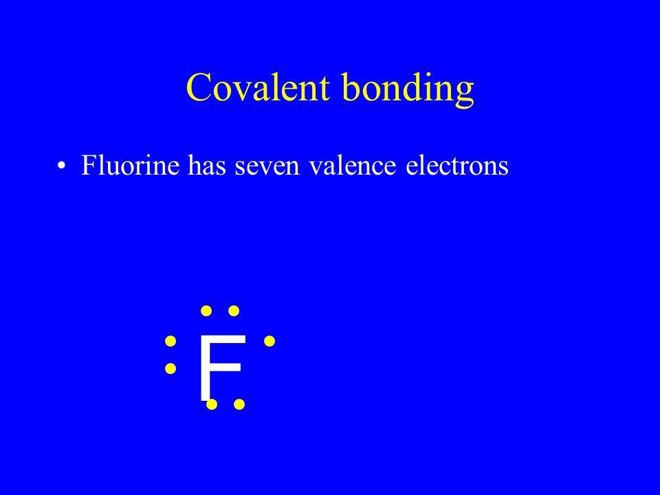 Covalent bonding Fluorine has seven valence electrons F