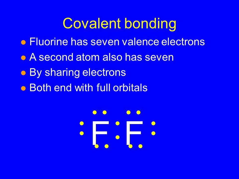 F F Covalent bonding Fluorine has seven valence electrons