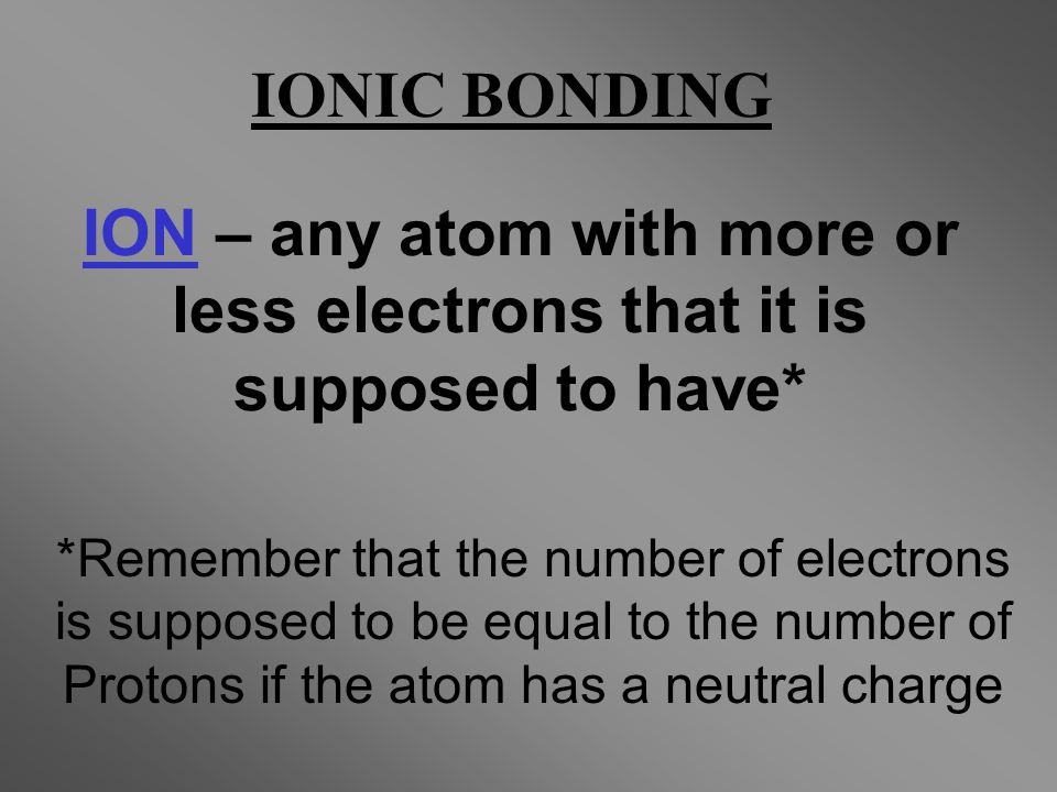 ION – any atom with more or less electrons that it is