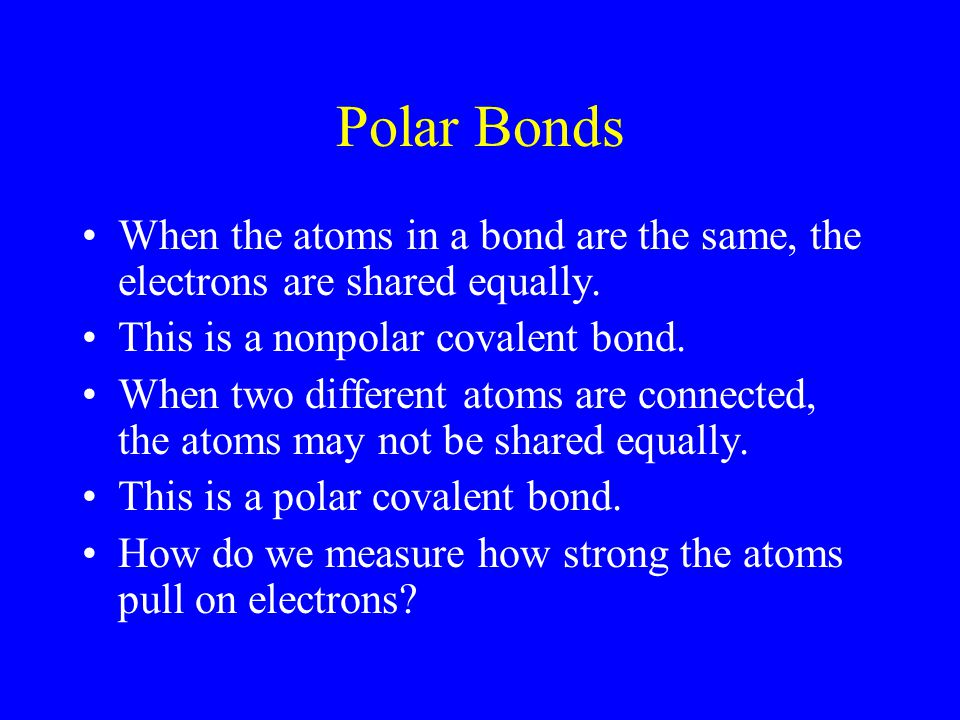 Polar Bonds When the atoms in a bond are the same, the electrons are shared equally. This is a nonpolar covalent bond.