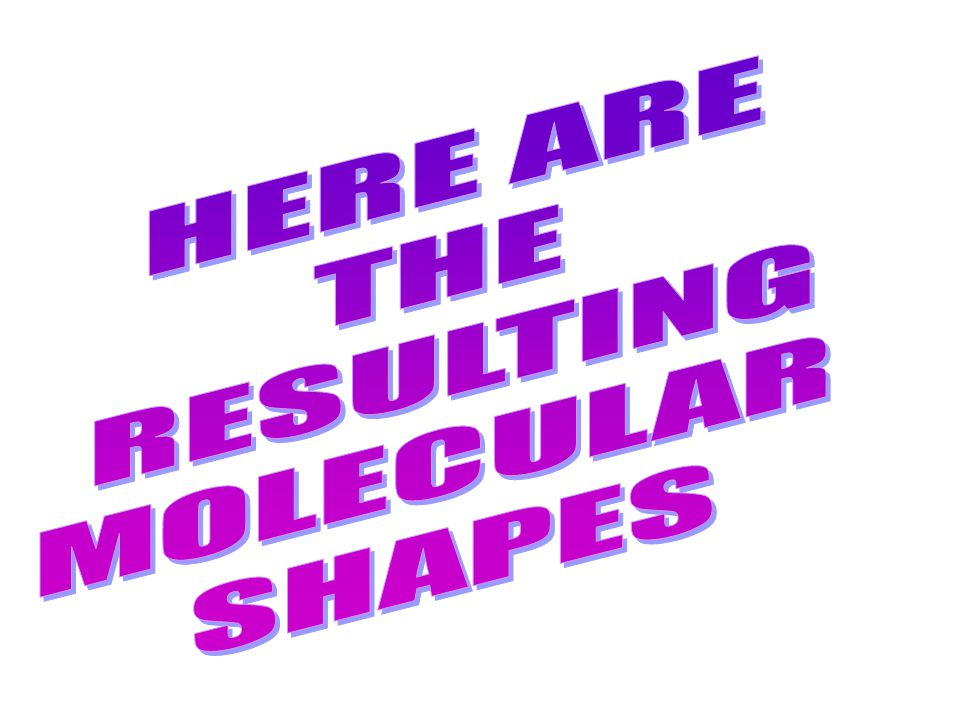 HERE ARE THE RESULTING MOLECULAR SHAPES