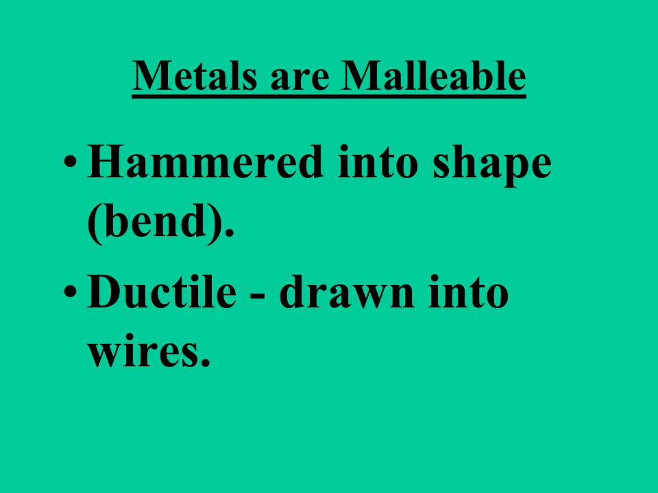 Hammered into shape (bend). Ductile - drawn into wires.