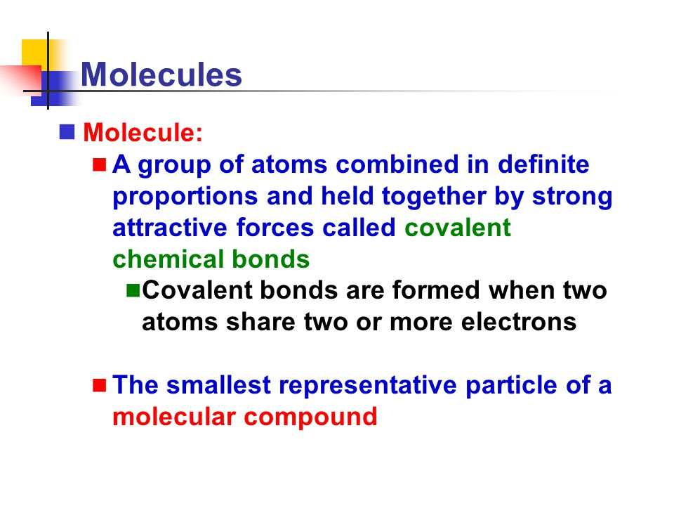 Molecules Molecule: A group of atoms combined in definite proportions and held together by strong attractive forces called covalent chemical bonds.