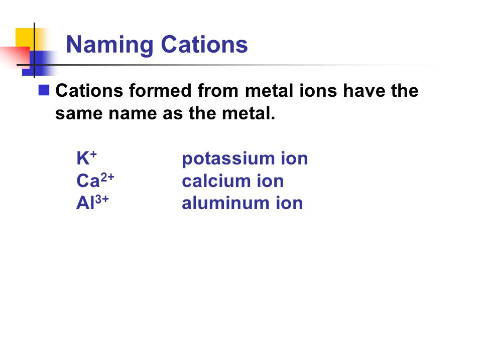 Naming Cations Cations formed from metal ions have the same name as the metal. K+ potassium ion. Ca2+ calcium ion.