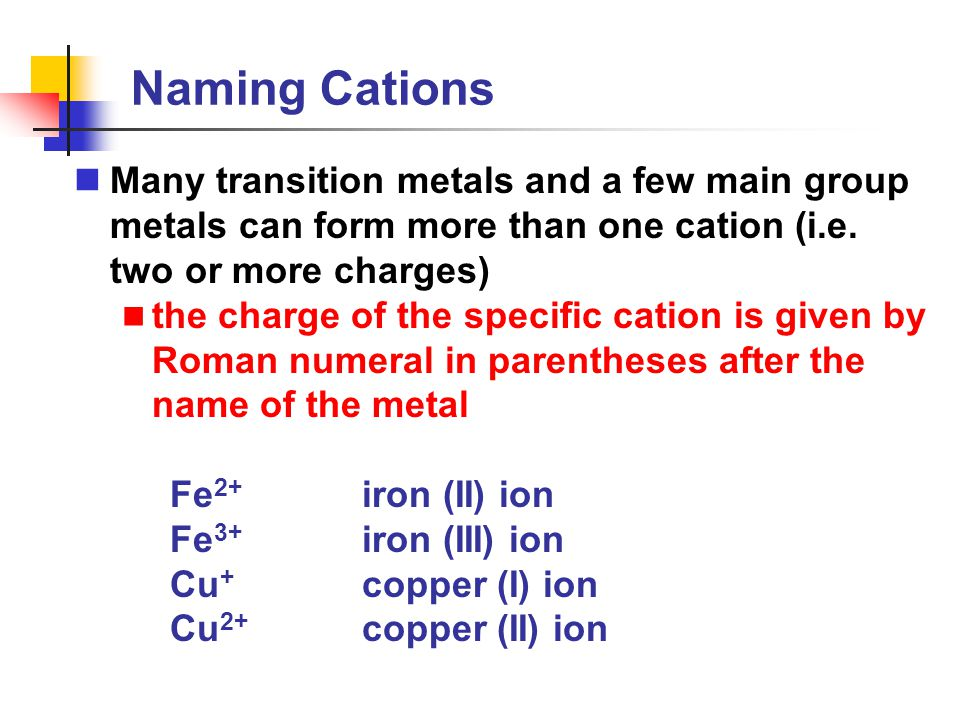 Naming Cations Many transition metals and a few main group metals can form more than one cation (i.e. two or more charges)