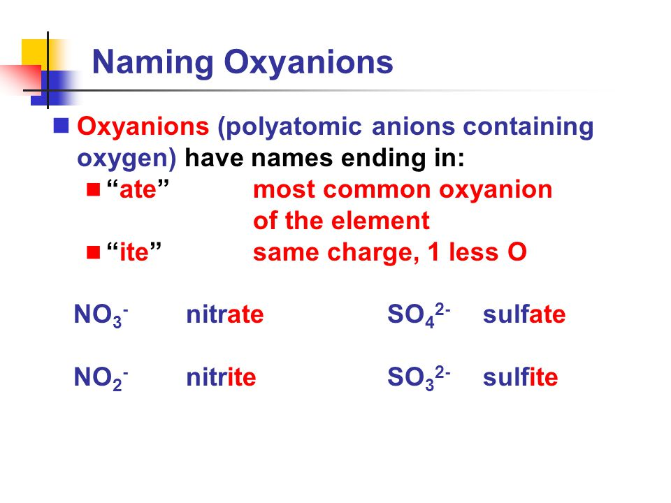 Naming Oxyanions Oxyanions (polyatomic anions containing oxygen) have names ending in: ate most common oxyanion.
