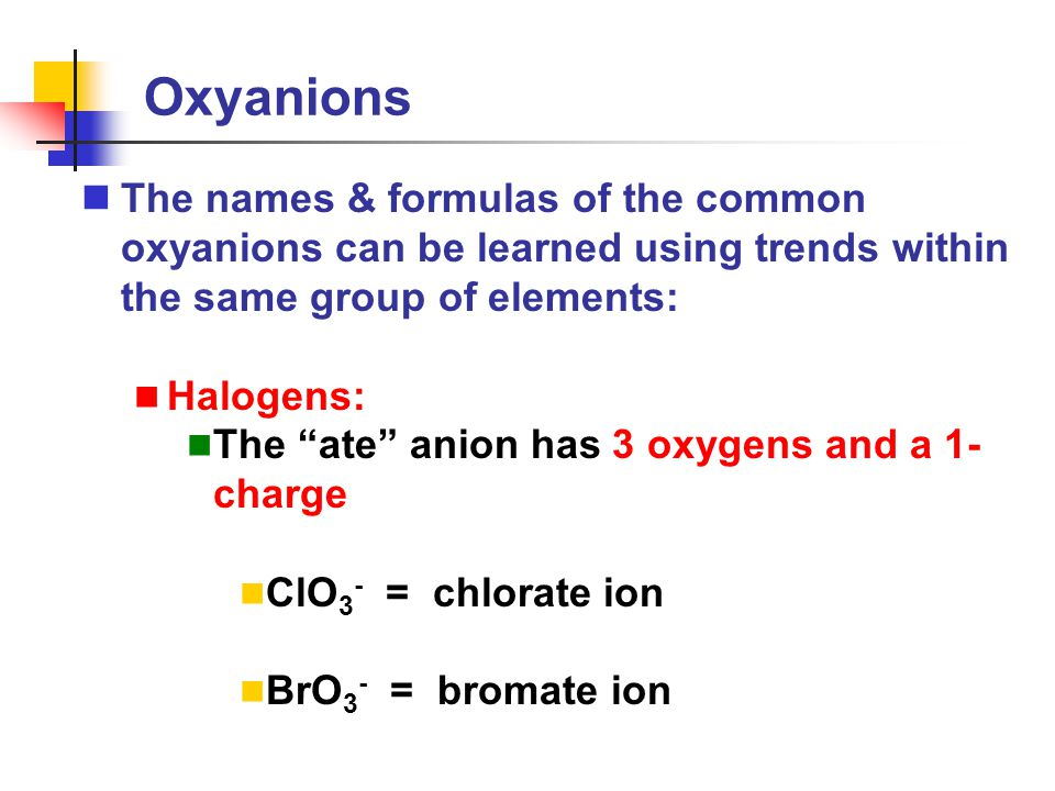 Oxyanions The names & formulas of the common oxyanions can be learned using trends within the same group of elements: