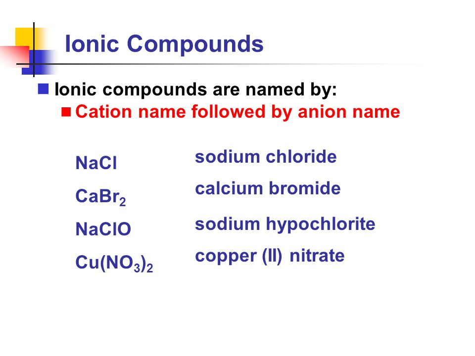 Ionic Compounds Ionic compounds are named by: