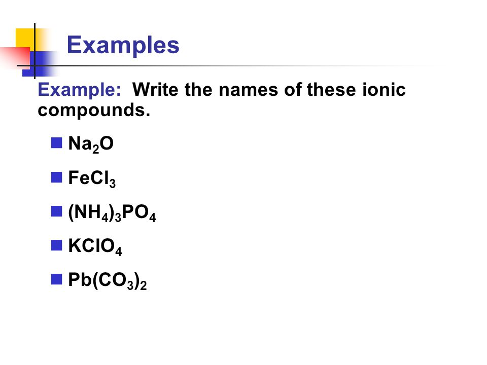 Examples Example: Write the names of these ionic compounds. Na2O FeCl3