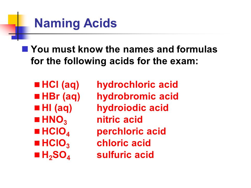 Naming Acids You must know the names and formulas for the following acids for the exam: HCl (aq) hydrochloric acid.