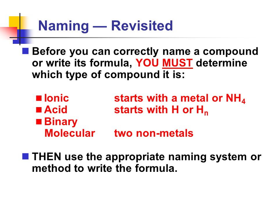Naming — Revisited Before you can correctly name a compound or write its formula, YOU MUST determine which type of compound it is: