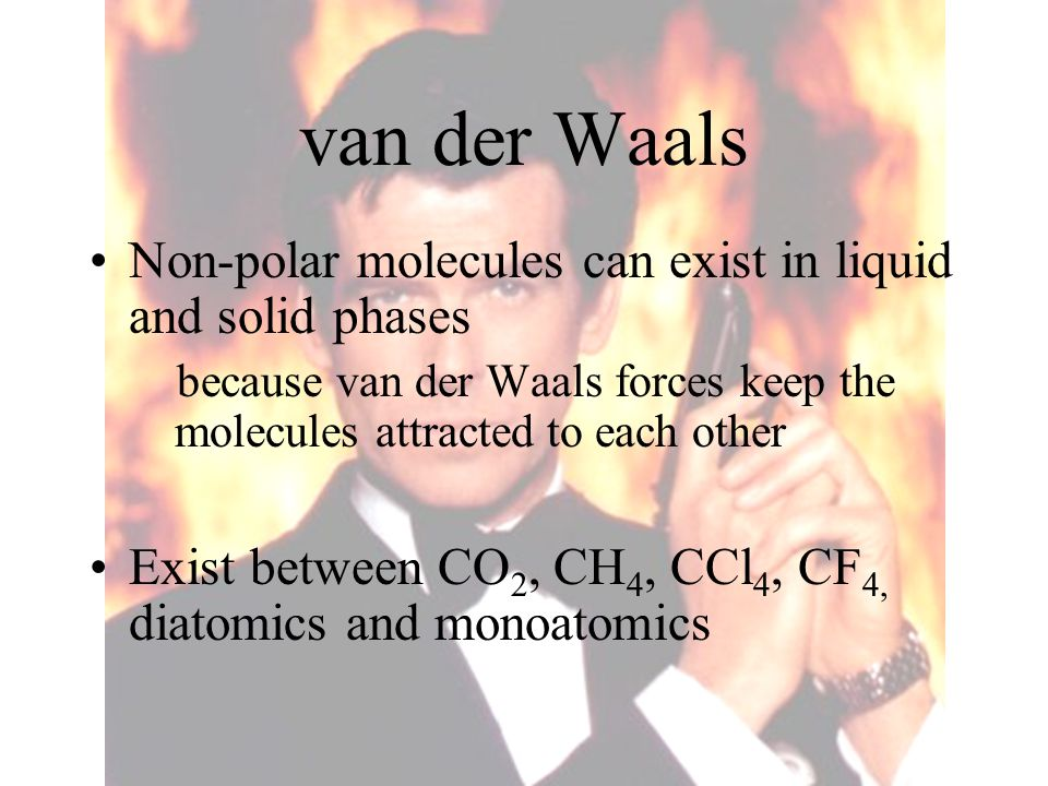 van der Waals Non-polar molecules can exist in liquid and solid phases