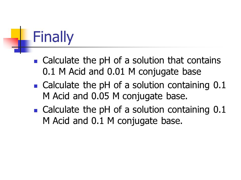 Finally Calculate the pH of a solution that contains 0.1 M Acid and 0.01 M conjugate base.