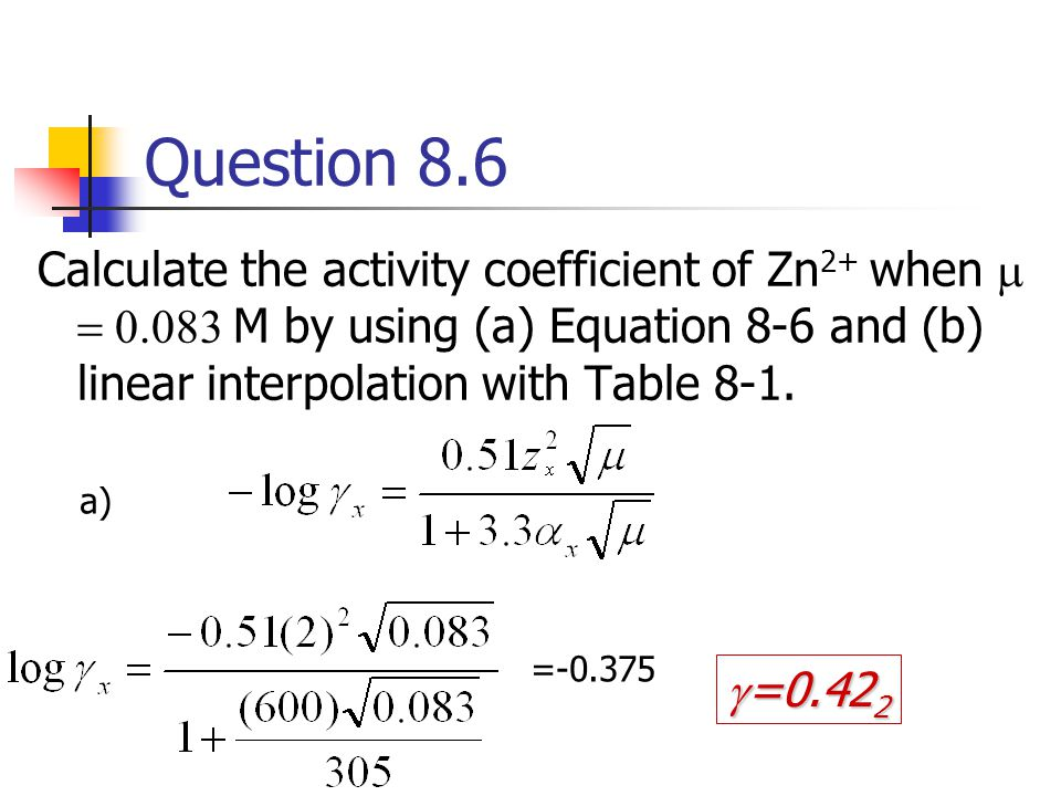 Question 8.6 Calculate the activity coefficient of Zn2+ when m = 0.083 M by using (a) Equation 8-6 and (b) linear interpolation with Table 8-1.