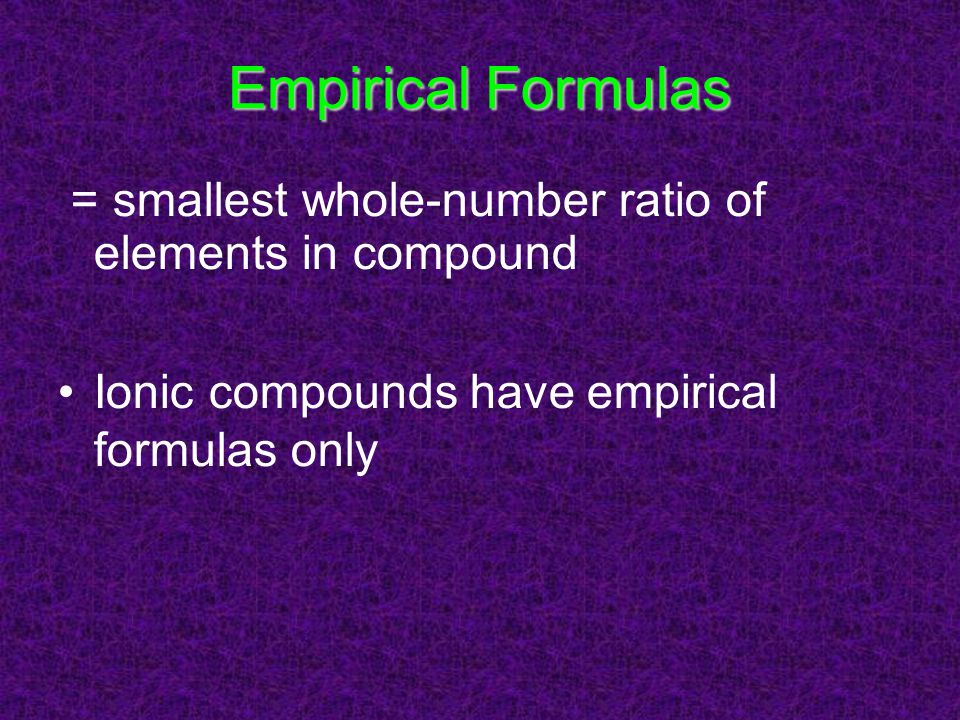 Empirical Formulas = smallest whole-number ratio of elements in compound.