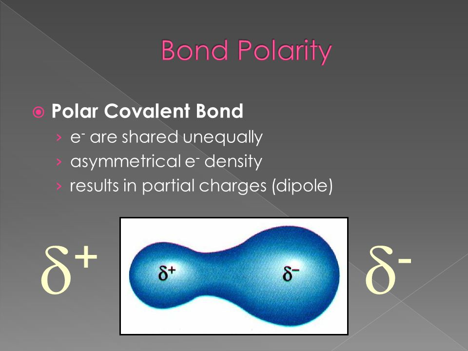 + - Bond Polarity Polar Covalent Bond e- are shared unequally