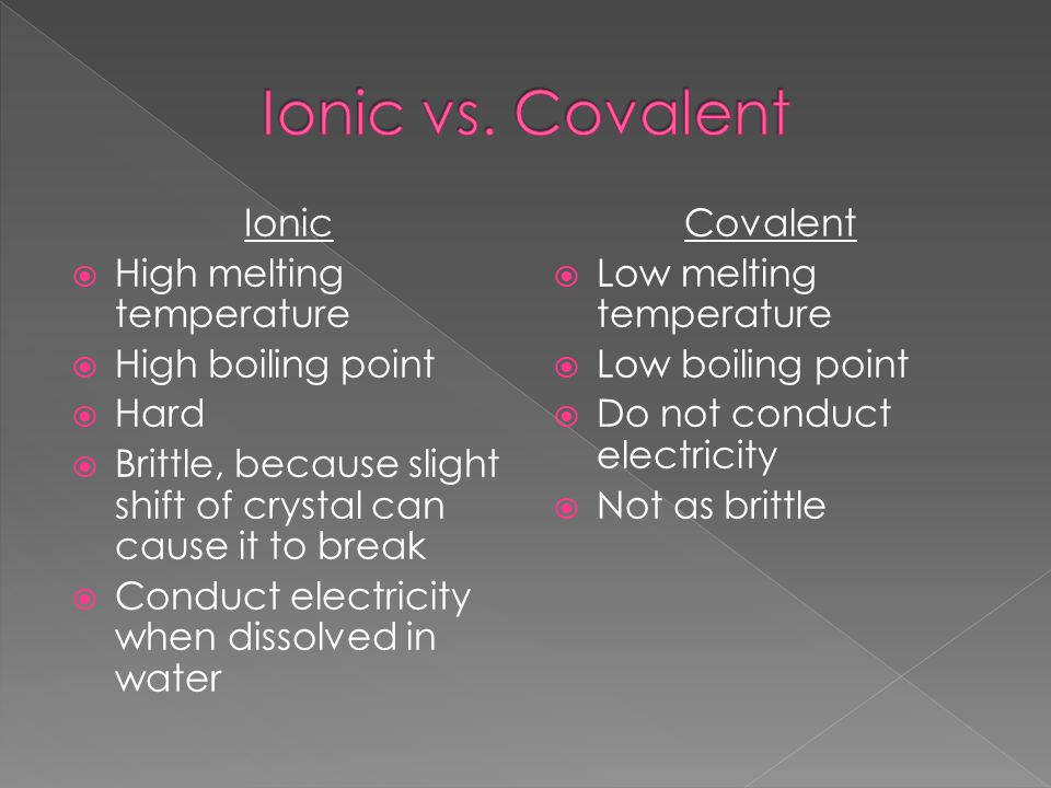 Ionic vs. Covalent Ionic High melting temperature High boiling point