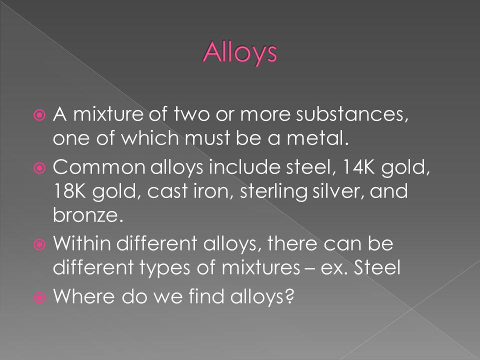 Alloys A mixture of two or more substances, one of which must be a metal.