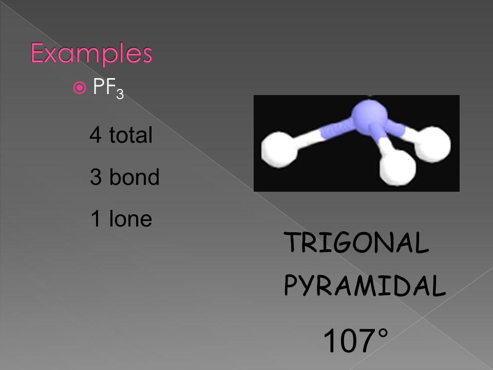 Examples PF3 4 total 3 bond 1 lone TRIGONAL PYRAMIDAL 107°
