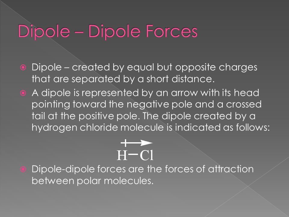Dipole – Dipole Forces Dipole – created by equal but opposite charges that are separated by a short distance.