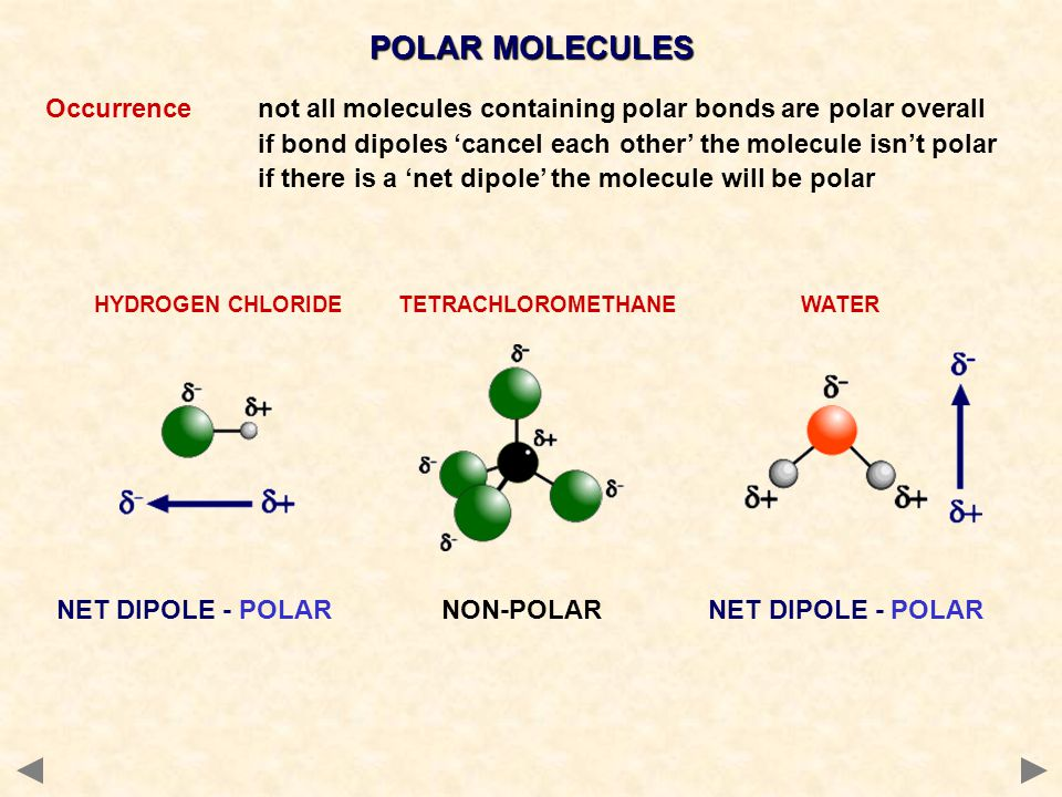 POLAR MOLECULES Occurrence not all molecules containing polar bonds are polar overall. if bond dipoles 'cancel each other' the molecule isn't polar.