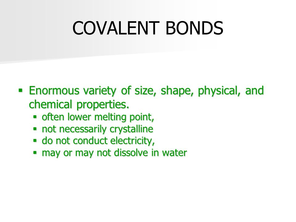 COVALENT BONDS Enormous variety of size, shape, physical, and chemical properties. often lower melting point,