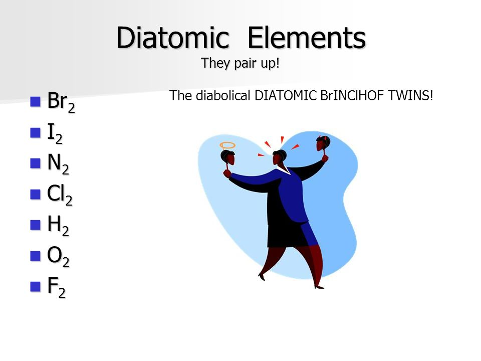 Diatomic Elements They pair up!