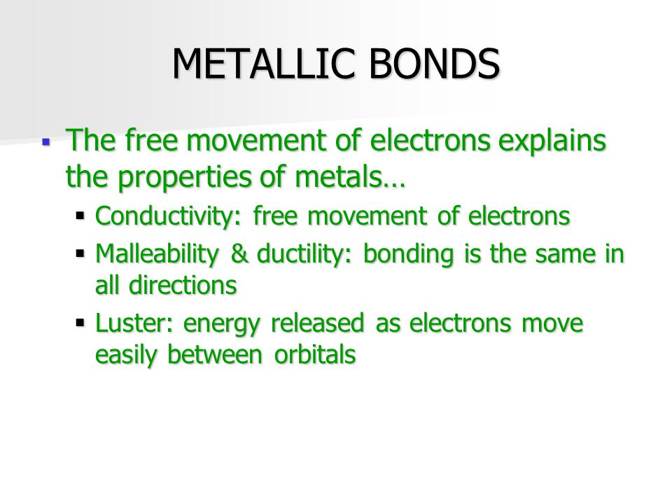 METALLIC BONDS The free movement of electrons explains the properties of metals… Conductivity: free movement of electrons.