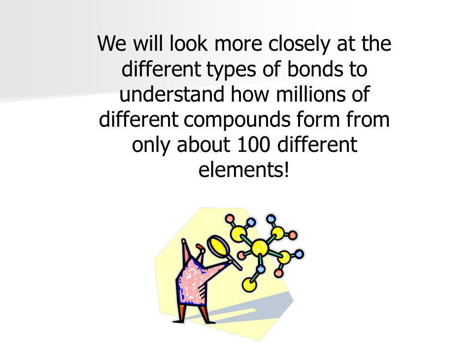 We will look more closely at the different types of bonds to understand how millions of different compounds form from only about 100 different elements!