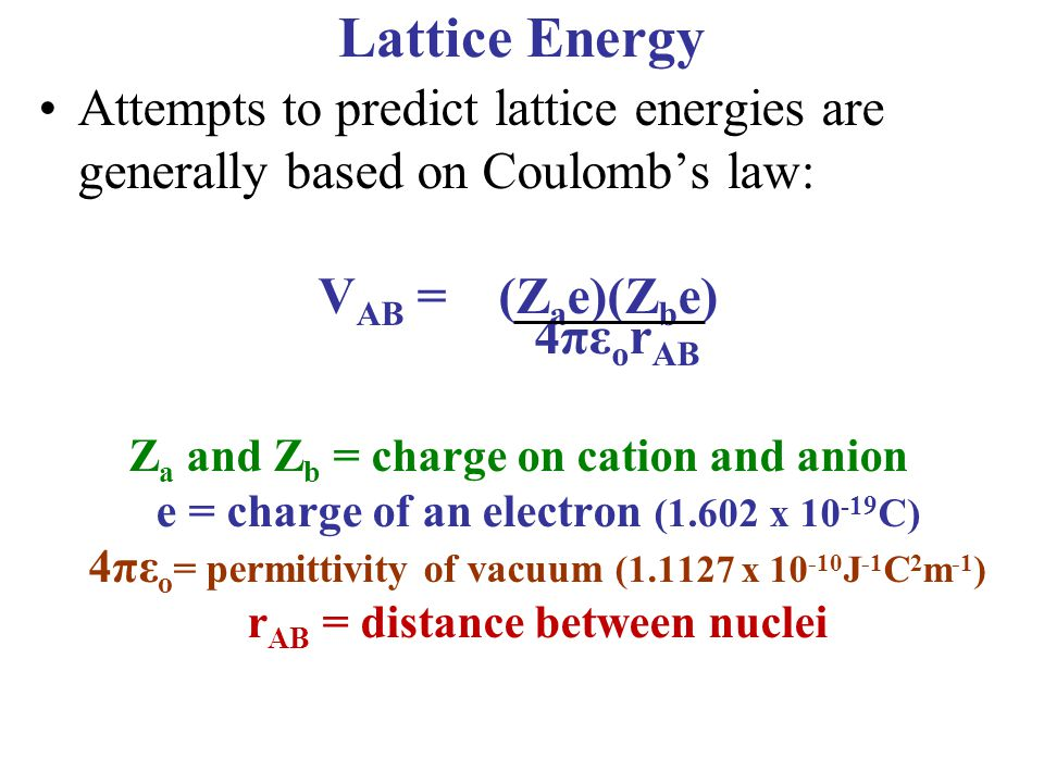 Lattice Energy Attempts to predict lattice energies are generally based on Coulomb's law: VAB = (Zae)(Zbe)