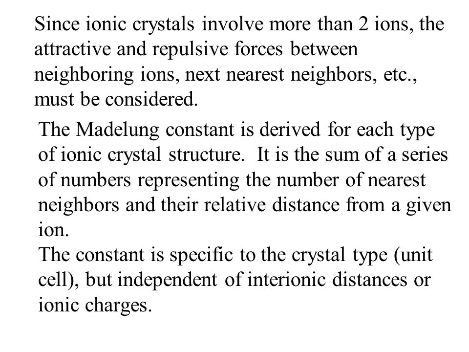 Since ionic crystals involve more than 2 ions, the attractive and repulsive forces between neighboring ions, next nearest neighbors, etc., must be considered.