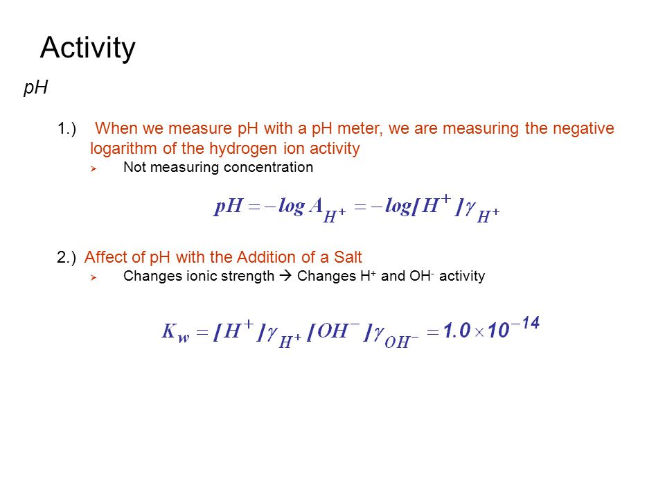 Activity pH. 1.) When we measure pH with a pH meter, we are measuring the negative logarithm of the hydrogen ion activity.