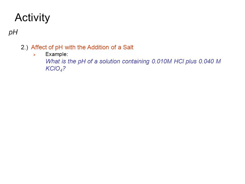 Activity pH 2.) Affect of pH with the Addition of a Salt Example: