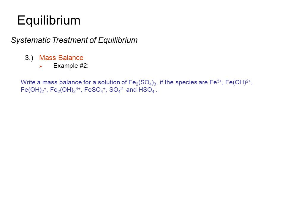 Equilibrium Systematic Treatment of Equilibrium 3.) Mass Balance