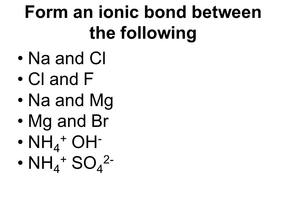 Form an ionic bond between the following
