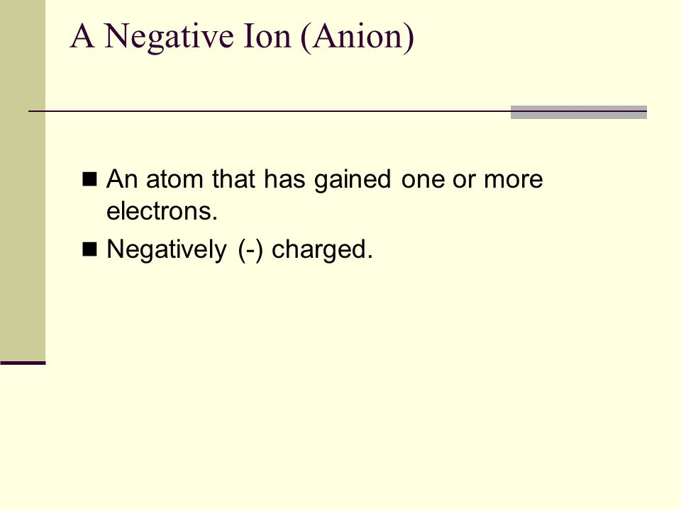 A Negative Ion (Anion) An atom that has gained one or more electrons.