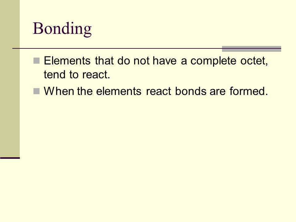 Bonding Elements that do not have a complete octet, tend to react.