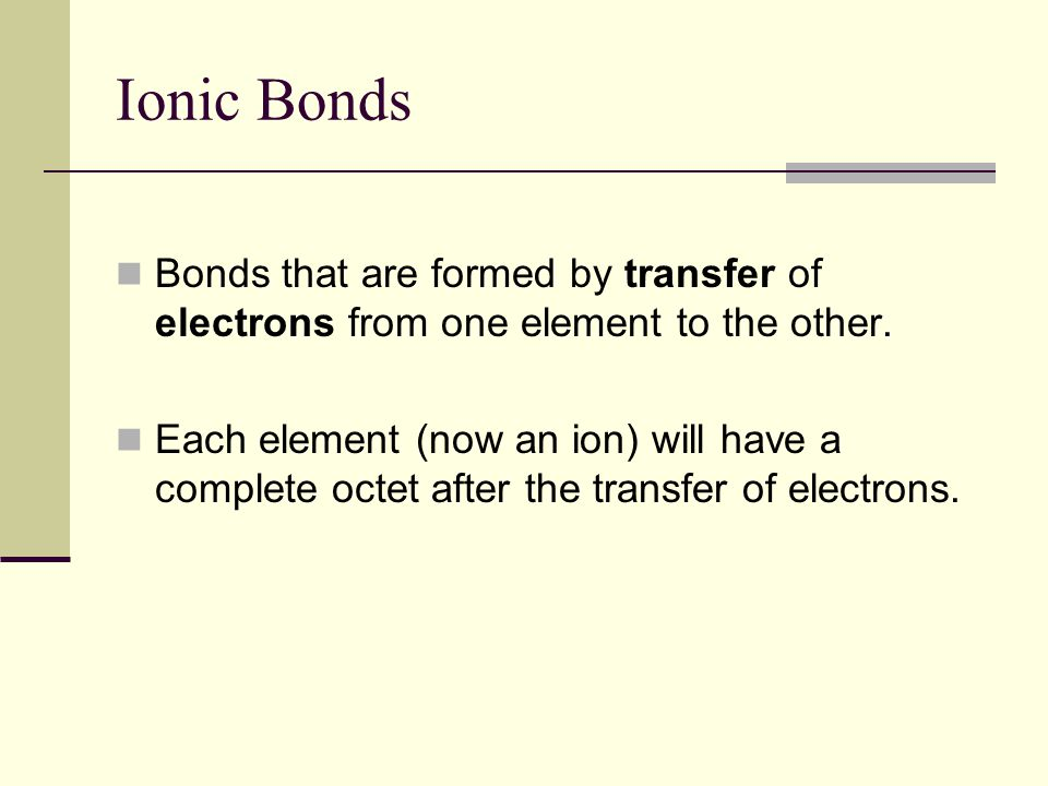 Ionic Bonds Bonds that are formed by transfer of electrons from one element to the other.